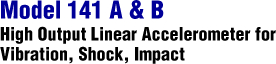 Model 141 A & B - High Output Linear Accelerometer for Vibration, Shock, Impact